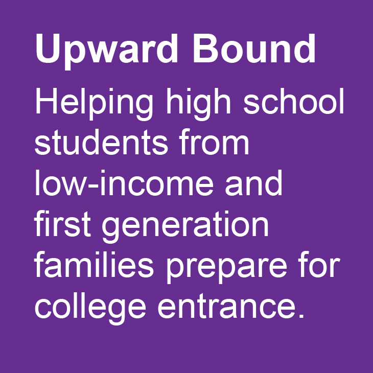 Upward Bound: Helping high school students from low-income and first generation families prepare for  college entrance.