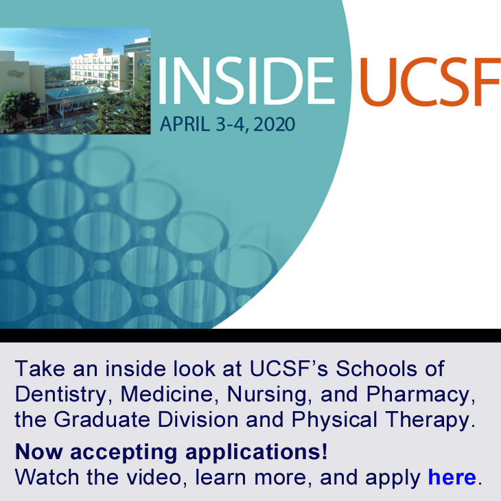 Inside UCSF: April 3-4, 2020. Take and inside look at UCSF's Schools of Dentistry, Medicine, Nursing, and Pharmacy, the Graduate Division and Physical Therapy. Now accepting applications! Learn more and apply here.