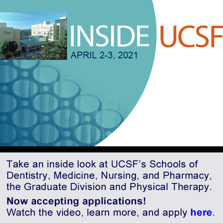 Inside UCSF: April 2-3, 20210. Take and inside look at UCSF's Schools of Dentistry, Medicine, Nursing, and Pharmacy, the Graduate Division and Physical Therapy. Now accepting applications! Learn more and apply here.