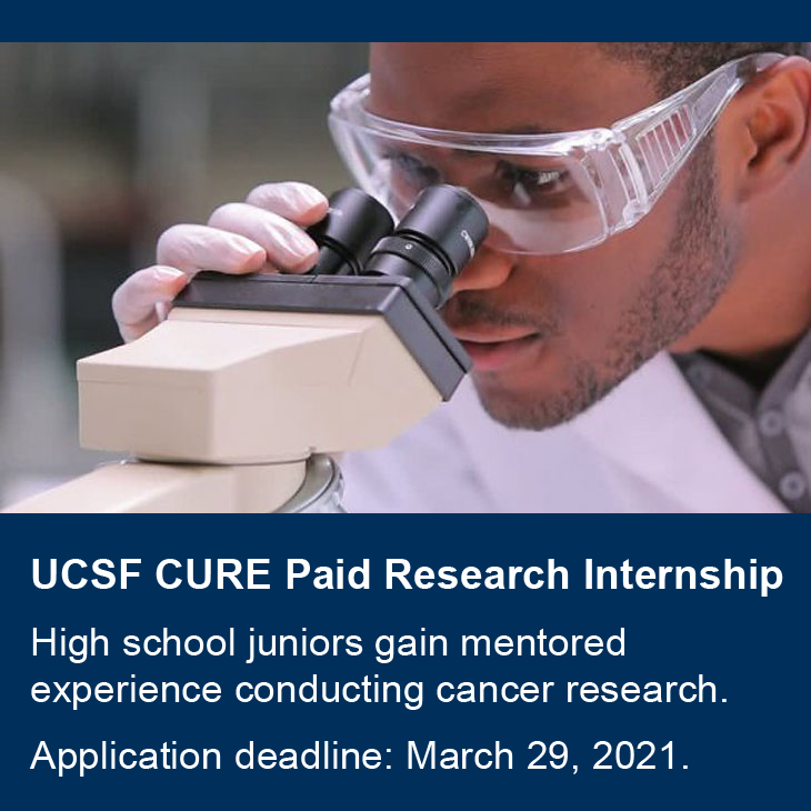 UCSF CURE Paid Research Internship: High school juniors gain mentored experience conducting cancer research. Application deadline: March 29, 2021.